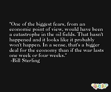 One of the biggest fears, from an economic point of view, would have been a catastrophe in the oil fields. That hasn't happened and it looks like it probably won't happen. In a sense, that's a bigger deal for the economy than if the war lasts one week or four weeks. -Bill Sterling