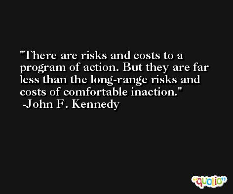 There are risks and costs to a program of action. But they are far less than the long-range risks and costs of comfortable inaction. -John F. Kennedy