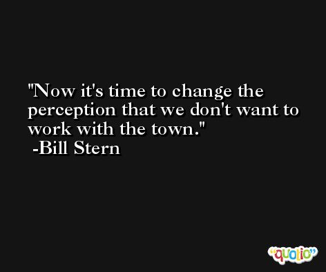 Now it's time to change the perception that we don't want to work with the town. -Bill Stern