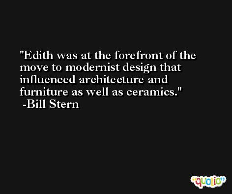 Edith was at the forefront of the move to modernist design that influenced architecture and furniture as well as ceramics. -Bill Stern