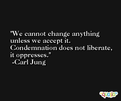 We cannot change anything unless we accept it. Condemnation does not liberate, it oppresses. -Carl Jung