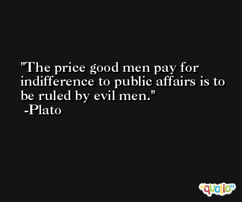 The price good men pay for indifference to public affairs is to be ruled by evil men. -Plato