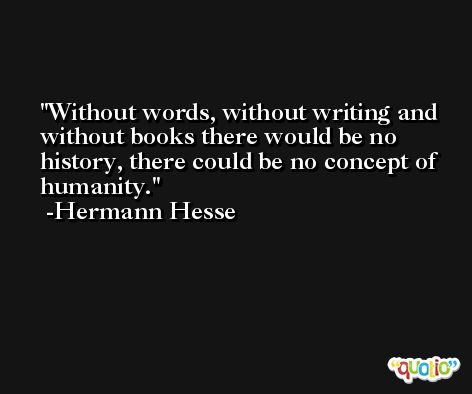 Without words, without writing and without books there would be no history, there could be no concept of humanity. -Hermann Hesse
