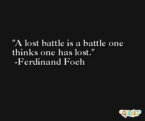 A lost battle is a battle one thinks one has lost. -Ferdinand Foch