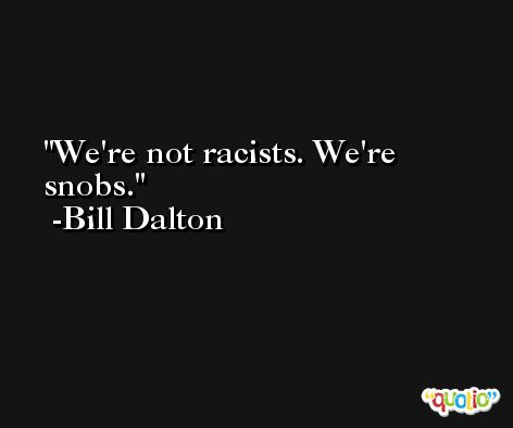 We're not racists. We're snobs. -Bill Dalton