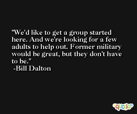 We'd like to get a group started here. And we're looking for a few adults to help out. Former military would be great, but they don't have to be. -Bill Dalton