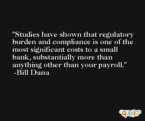 Studies have shown that regulatory burden and compliance is one of the most significant costs to a small bank, substantially more than anything other than your payroll. -Bill Dana
