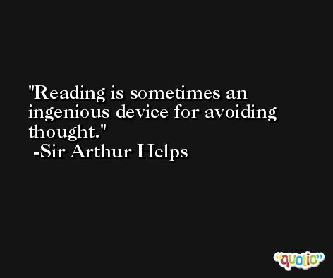 Reading is sometimes an ingenious device for avoiding thought. -Sir Arthur Helps