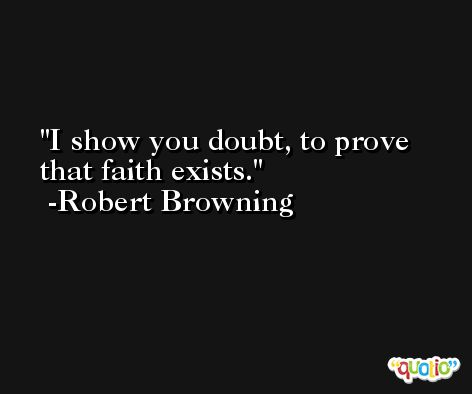 I show you doubt, to prove that faith exists. -Robert Browning