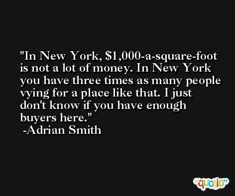 In New York, $1,000-a-square-foot is not a lot of money. In New York you have three times as many people vying for a place like that. I just don't know if you have enough buyers here. -Adrian Smith