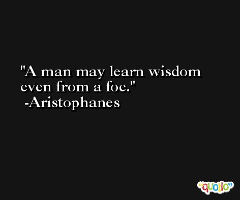 A man may learn wisdom even from a foe. -Aristophanes