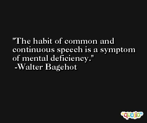 The habit of common and continuous speech is a symptom of mental deficiency. -Walter Bagehot