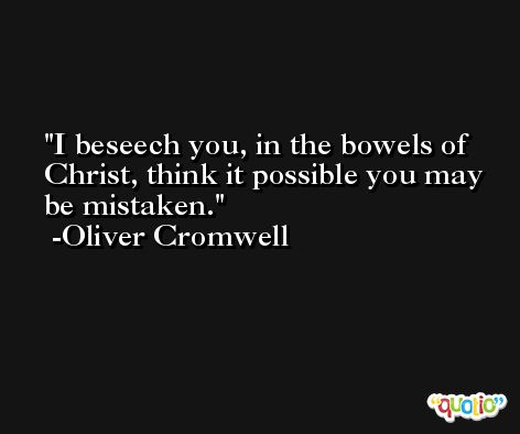 I beseech you, in the bowels of Christ, think it possible you may be mistaken. -Oliver Cromwell