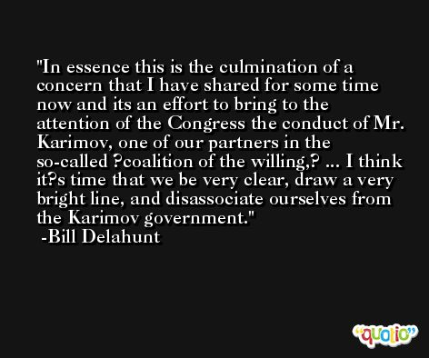 In essence this is the culmination of a concern that I have shared for some time now and its an effort to bring to the attention of the Congress the conduct of Mr. Karimov, one of our partners in the so-called ?coalition of the willing,? ... I think it?s time that we be very clear, draw a very bright line, and disassociate ourselves from the Karimov government. -Bill Delahunt