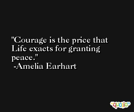 Courage is the price that Life exacts for granting peace. -Amelia Earhart