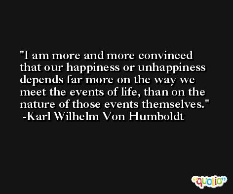 I am more and more convinced that our happiness or unhappiness depends far more on the way we meet the events of life, than on the nature of those events themselves. -Karl Wilhelm Von Humboldt