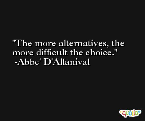 The more alternatives, the more difficult the choice. -Abbe' D'Allanival