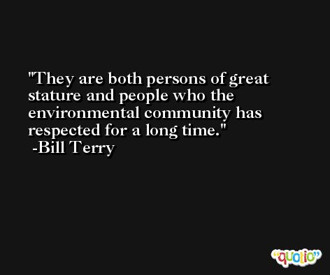 They are both persons of great stature and people who the environmental community has respected for a long time. -Bill Terry