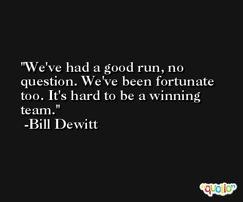 We've had a good run, no question. We've been fortunate too. It's hard to be a winning team. -Bill Dewitt