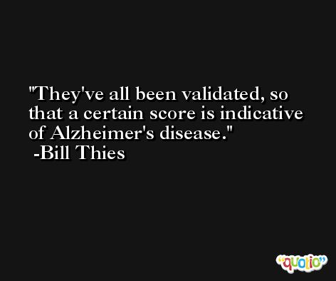 They've all been validated, so that a certain score is indicative of Alzheimer's disease. -Bill Thies