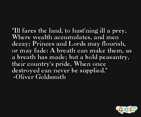 Ill fares the land, to hast'ning ill a prey, Where wealth accumulates, and men decay; Princes and Lords may flourish, or may fade: A breath can make them, as a breath has made; but a bold peasantry, their country's pride, When once destroyed can never be supplied. -Oliver Goldsmith