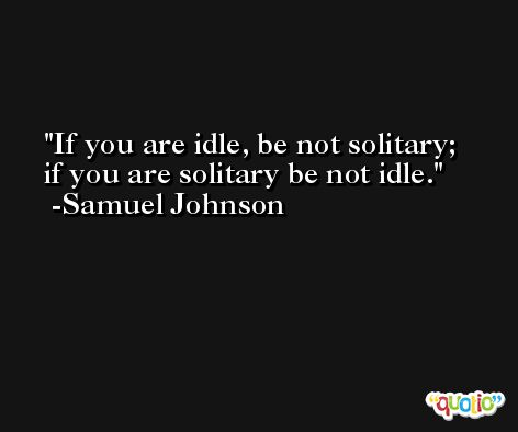 If you are idle, be not solitary; if you are solitary be not idle. -Samuel Johnson