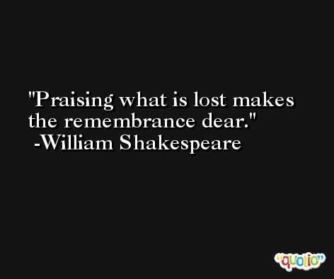 Praising what is lost makes the remembrance dear. -William Shakespeare