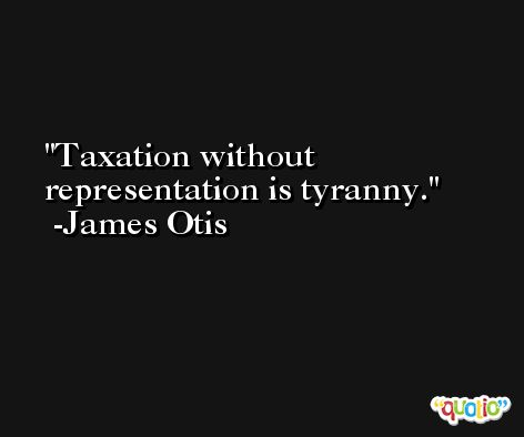 Taxation without representation is tyranny. -James Otis