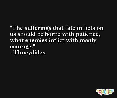 The sufferings that fate inflicts on us should be borne with patience, what enemies inflict with manly courage. -Thucydides