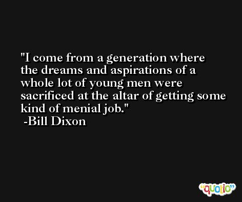 I come from a generation where the dreams and aspirations of a whole lot of young men were sacrificed at the altar of getting some kind of menial job. -Bill Dixon