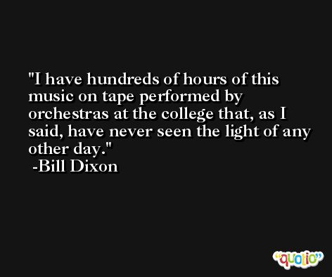 I have hundreds of hours of this music on tape performed by orchestras at the college that, as I said, have never seen the light of any other day. -Bill Dixon