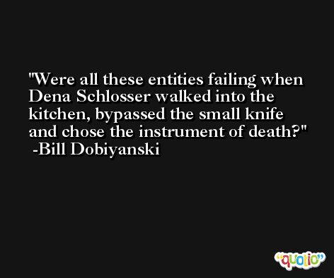 Were all these entities failing when Dena Schlosser walked into the kitchen, bypassed the small knife and chose the instrument of death? -Bill Dobiyanski
