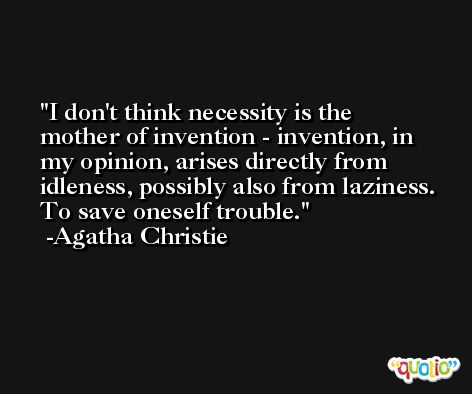 I don't think necessity is the mother of invention - invention, in my opinion, arises directly from idleness, possibly also from laziness. To save oneself trouble. -Agatha Christie