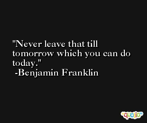 Never leave that till tomorrow which you can do today. -Benjamin Franklin