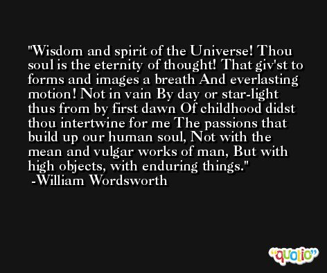 Wisdom and spirit of the Universe! Thou soul is the eternity of thought! That giv'st to forms and images a breath And everlasting motion! Not in vain By day or star-light thus from by first dawn Of childhood didst thou intertwine for me The passions that build up our human soul, Not with the mean and vulgar works of man, But with high objects, with enduring things. -William Wordsworth