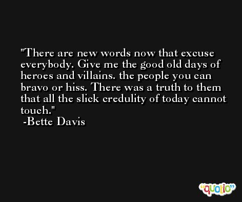 There are new words now that excuse everybody. Give me the good old days of heroes and villains. the people you can bravo or hiss. There was a truth to them that all the slick credulity of today cannot touch. -Bette Davis