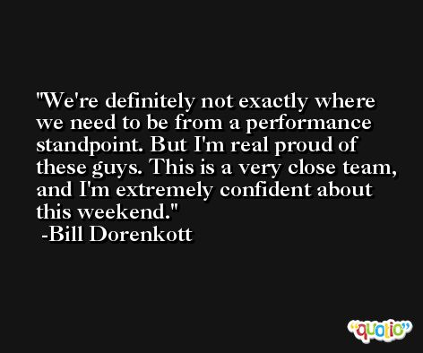 We're definitely not exactly where we need to be from a performance standpoint. But I'm real proud of these guys. This is a very close team, and I'm extremely confident about this weekend. -Bill Dorenkott