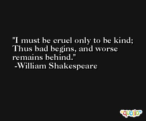 I must be cruel only to be kind; Thus bad begins, and worse remains behind. -William Shakespeare