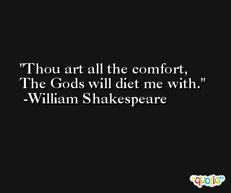 Thou art all the comfort, The Gods will diet me with. -William Shakespeare