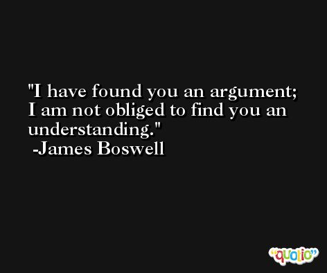 I have found you an argument; I am not obliged to find you an understanding. -James Boswell