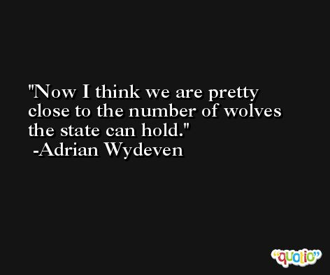 Now I think we are pretty close to the number of wolves the state can hold. -Adrian Wydeven