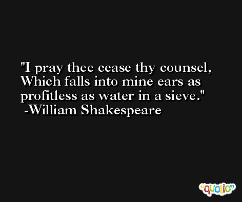 I pray thee cease thy counsel, Which falls into mine ears as profitless as water in a sieve. -William Shakespeare