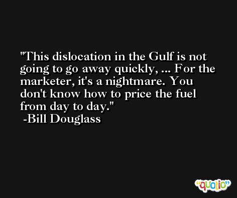 This dislocation in the Gulf is not going to go away quickly, ... For the marketer, it's a nightmare. You don't know how to price the fuel from day to day. -Bill Douglass