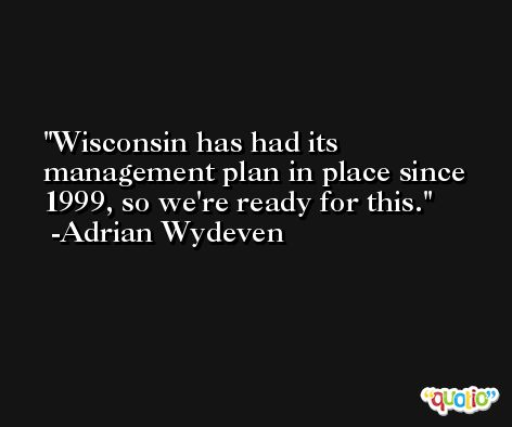 Wisconsin has had its management plan in place since 1999, so we're ready for this. -Adrian Wydeven