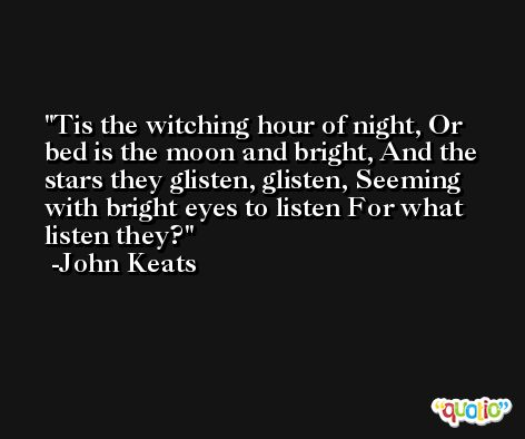Tis the witching hour of night, Or bed is the moon and bright, And the stars they glisten, glisten, Seeming with bright eyes to listen For what listen they? -John Keats