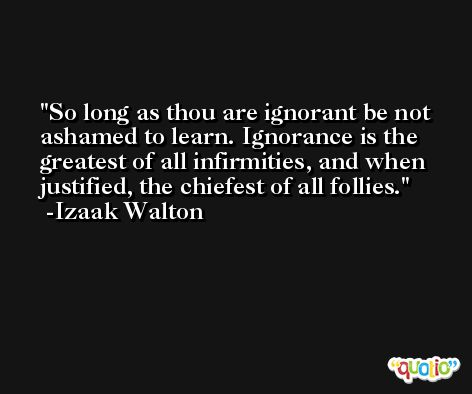 So long as thou are ignorant be not ashamed to learn. Ignorance is the greatest of all infirmities, and when justified, the chiefest of all follies. -Izaak Walton