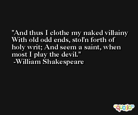 And thus I clothe my naked villainy With old odd ends, stol'n forth of holy writ; And seem a saint, when most I play the devil. -William Shakespeare