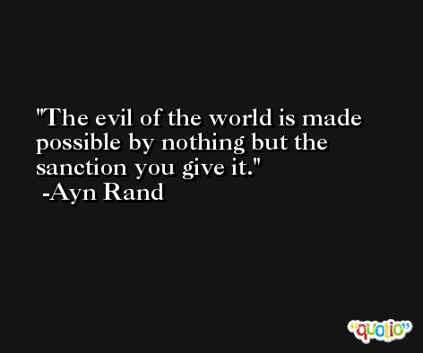 The evil of the world is made possible by nothing but the sanction you give it. -Ayn Rand