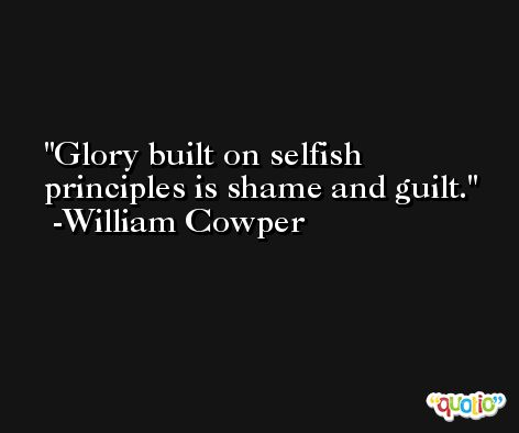 Glory built on selfish principles is shame and guilt. -William Cowper