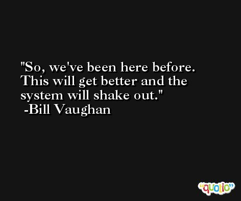 So, we've been here before. This will get better and the system will shake out. -Bill Vaughan